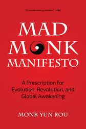 Monk Yun Rou: The Mad Monk Manifesto a Prescription for Evolution Revolution and Global Awakening