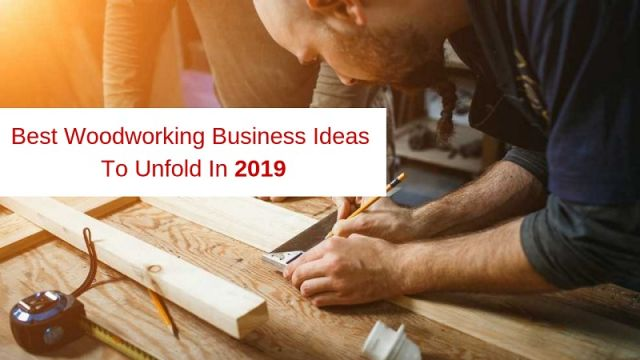 Best Woodworking Business Ideas To Unfold In 2019 Business